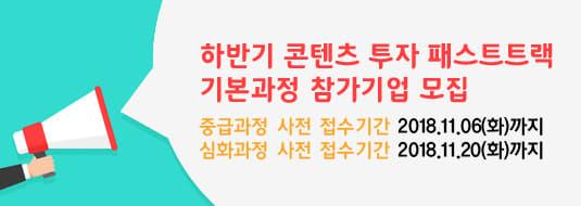 하반기 콘텐츠 투자 패스트트랙 기본과정 참가기업 모집 / 중급과정 사전 접수기간 2018.11.06(화)까지 / 심화과정 사전 접수기간 2018.11.20(화)까지