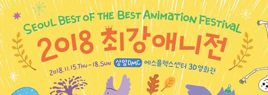 SEOUL BEST OF THE BEST ANIMATION FESTIVAL 2018 최강애니전 / 2018.11.15 THU - 18 SUN / 상암DMC 에스플렉스센터 3D영화관