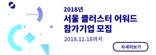 2018년 서울 클러스터 어워드 참가기업 모집 / 2018.11.18까지 / 자세히보기