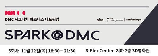 DMC 시그니처 비즈니스 네트워킹 / SPARK@DMC 5회차 11월 22일(목) 18:30 - 21:30 / S-Plex Center 지하2층 3D 영화관