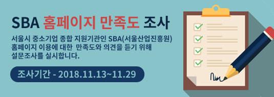 SBA 홈페이지 만족도 조사 / 서울시 중소기업 종합 지원기관인 SBA(서울산업진흥원) 홈페이지 이용에 대한 만족도와 의견을 듣기 위해 설문조사를 실시합니다. 조사기간 - 2018.11.13~11.29