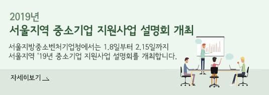 2019년 서울지역 중소기업 지원사업 설명회 개최 / 서울지방중소벤처기업청에서는 1.8일부터 2.15일까지 서울지역 '19년 중소기업 지원사업 설명회를 개최합니다. / 자세히보기