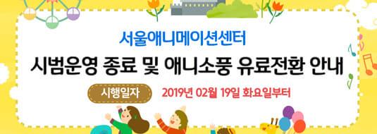 서울애니메이션센터 시범운영 종료 및 애니소풍 유료전환 안내 / 시행일자 - 2019년 02월 19일 화요일부터