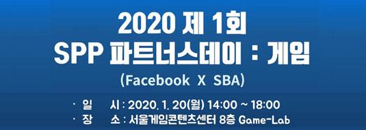 2020 제 1회 SPP 파트너스데이 : 게임(Facebook X SBA) 일시 : 2020.1.20(월) 14:00 ~ 18:00 / 장소 : 서울게임콘텐츠센터 8층 Game-Lab