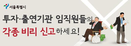 서울특별시 / 투자·출연기관 임직원들의 각종 비리 신고하세요!